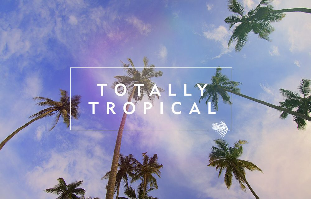 Go Totally Tropical this Summer
